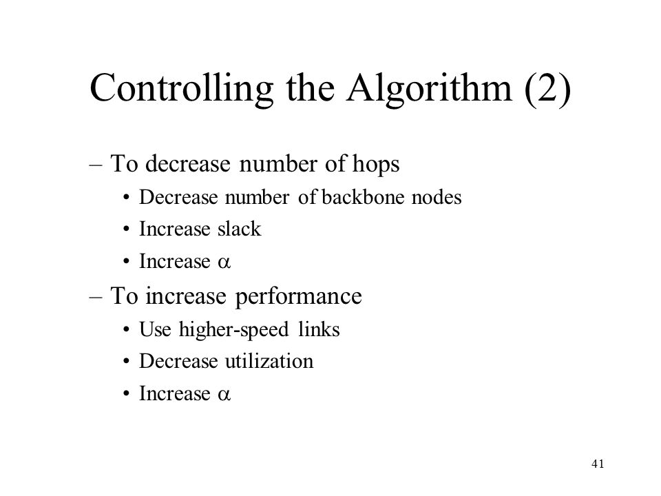 41 Controlling the Algorithm (2) –To decrease number of hops Decrease number of backbone nodes Increase slack Increase  –To increase performance Use