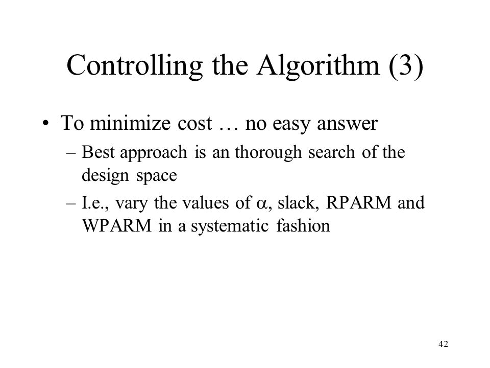 42 Controlling the Algorithm (3) To minimize cost … no easy answer –Best approach is an thorough search of the design space –I.e., vary the values of , slack, RPARM and WPARM in a systematic fashion