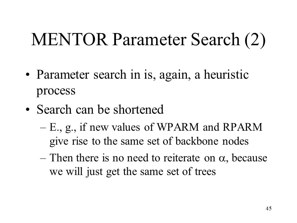 45 MENTOR Parameter Search (2) Parameter search in is, again, a heuristic process Search can be shortened –E., g., if new values of WPARM and RPARM give rise to the same set of backbone nodes –Then there is no need to reiterate on , because we will just get the same set of trees