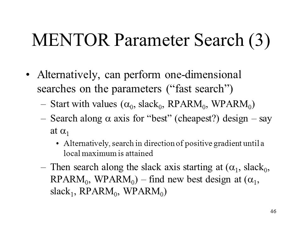 46 MENTOR Parameter Search (3) Alternatively, can perform one-dimensional searches on the parameters ( fast search ) –Start with values (  0, slack 0, RPARM 0, WPARM 0 ) –Search along  axis for best (cheapest ) design – say at  1 Alternatively, search in direction of positive gradient until a local maximum is attained –Then search along the slack axis starting at (  1, slack 0, RPARM 0, WPARM 0 ) – find new best design at (  1, slack 1, RPARM 0, WPARM 0 )
