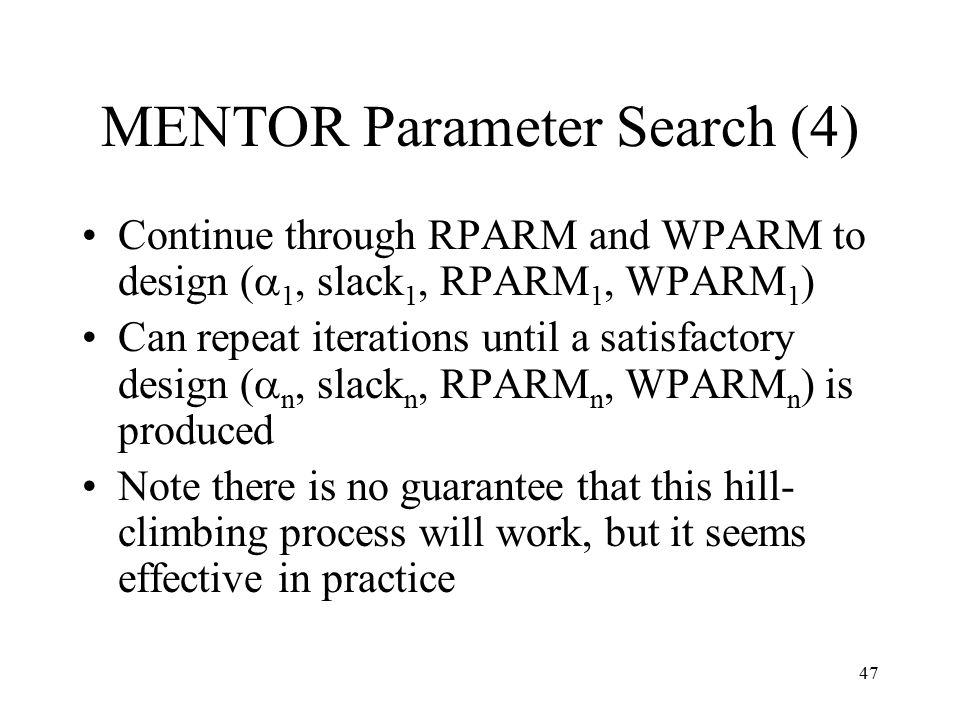 47 MENTOR Parameter Search (4) Continue through RPARM and WPARM to design (  1, slack 1, RPARM 1, WPARM 1 ) Can repeat iterations until a satisfactor
