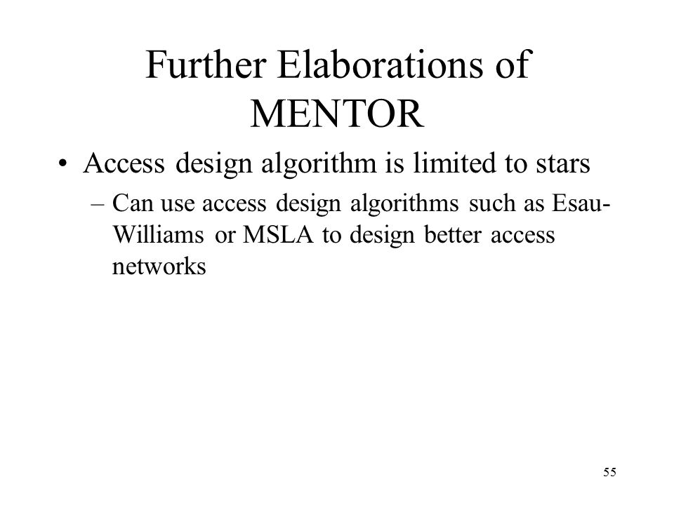 55 Further Elaborations of MENTOR Access design algorithm is limited to stars –Can use access design algorithms such as Esau- Williams or MSLA to design better access networks