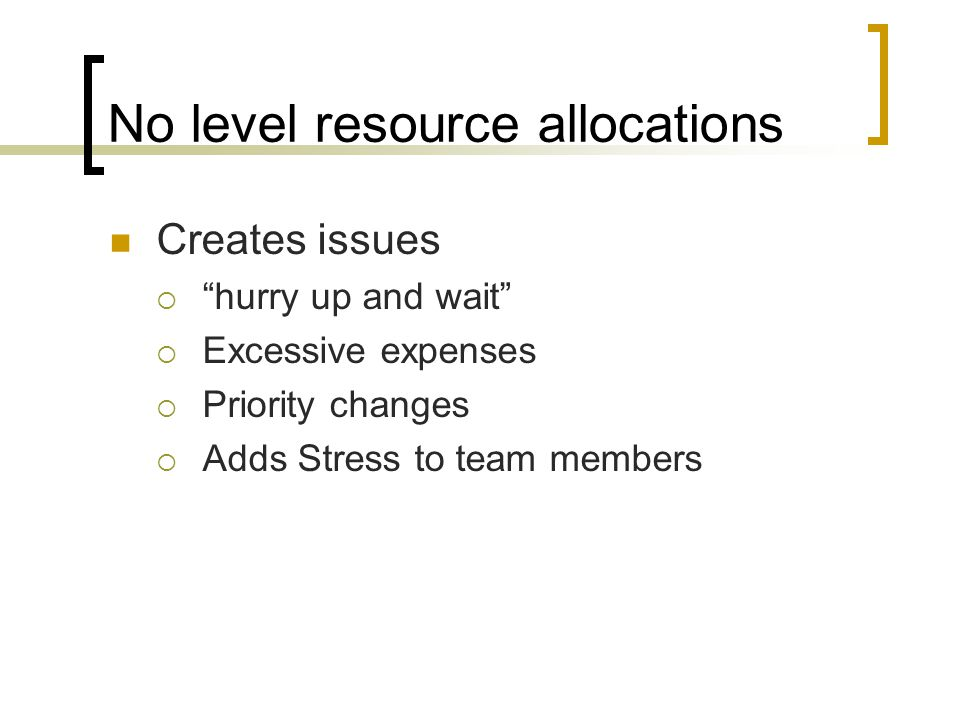 No level resource allocations Creates issues  hurry up and wait  Excessive expenses  Priority changes  Adds Stress to team members