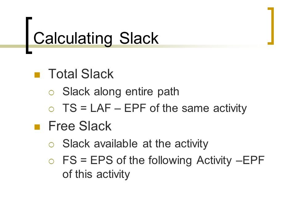 Calculating Slack Total Slack  Slack along entire path  TS = LAF – EPF of the same activity Free Slack  Slack available at the activity  FS = EPS of the following Activity –EPF of this activity