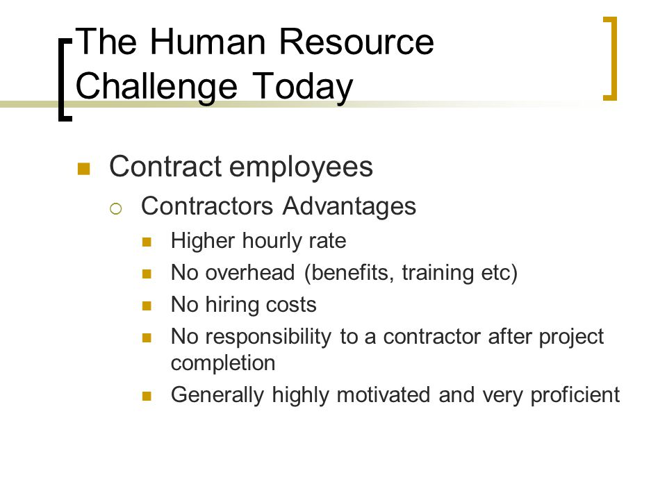 The Human Resource Challenge Today Contract employees  Contractors Advantages Higher hourly rate No overhead (benefits, training etc) No hiring costs No responsibility to a contractor after project completion Generally highly motivated and very proficient