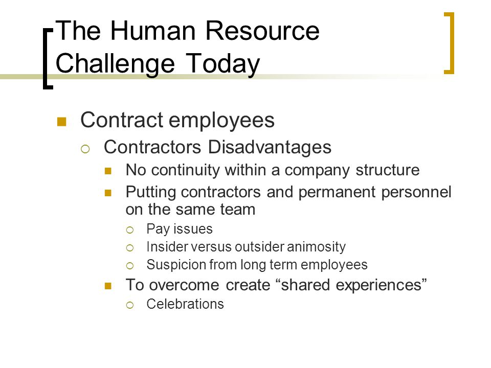 The Human Resource Challenge Today Contract employees  Contractors Disadvantages No continuity within a company structure Putting contractors and permanent personnel on the same team  Pay issues  Insider versus outsider animosity  Suspicion from long term employees To overcome create shared experiences  Celebrations