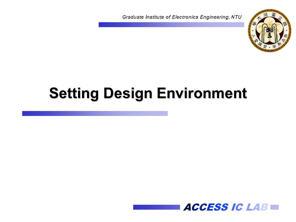 ACCESS IC LAB Graduate Institute of Electronics Engineering, NTU Setting Design Environment