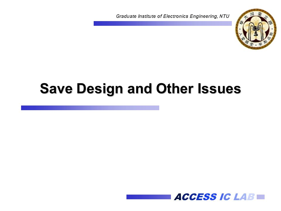 ACCESS IC LAB Graduate Institute of Electronics Engineering, NTU Save Design and Other Issues