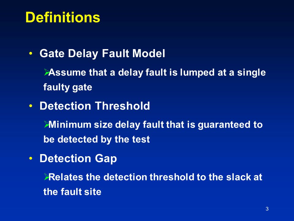 3 Definitions Gate Delay Fault Model  Assume that a delay fault is lumped at a single faulty gate Detection Threshold  Minimum size delay fault that is guaranteed to be detected by the test Detection Gap  Relates the detection threshold to the slack at the fault site