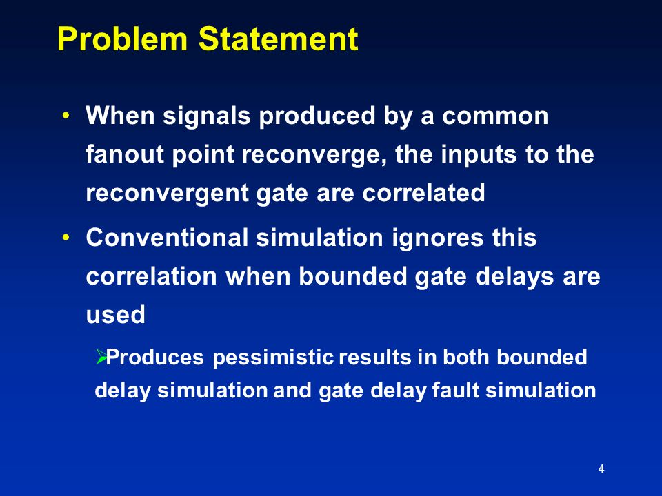4 Problem Statement When signals produced by a common fanout point reconverge, the inputs to the reconvergent gate are correlated Conventional simulation ignores this correlation when bounded gate delays are used  Produces pessimistic results in both bounded delay simulation and gate delay fault simulation