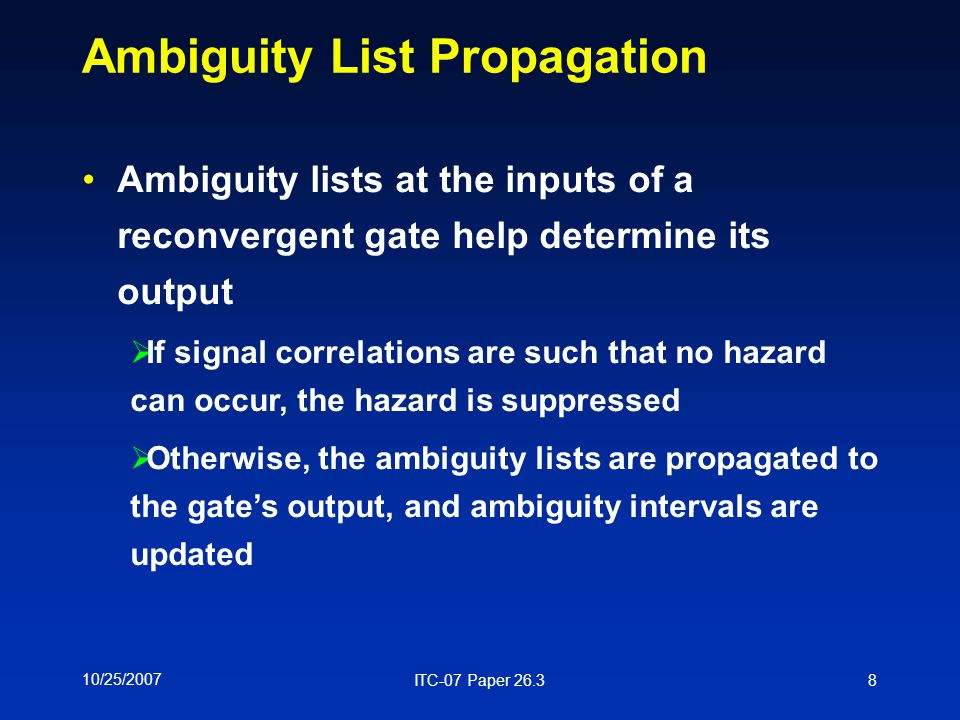 10/25/2007 ITC-07 Paper 26.38 Ambiguity List Propagation Ambiguity lists at the inputs of a reconvergent gate help determine its output  If signal correlations are such that no hazard can occur, the hazard is suppressed  Otherwise, the ambiguity lists are propagated to the gate's output, and ambiguity intervals are updated