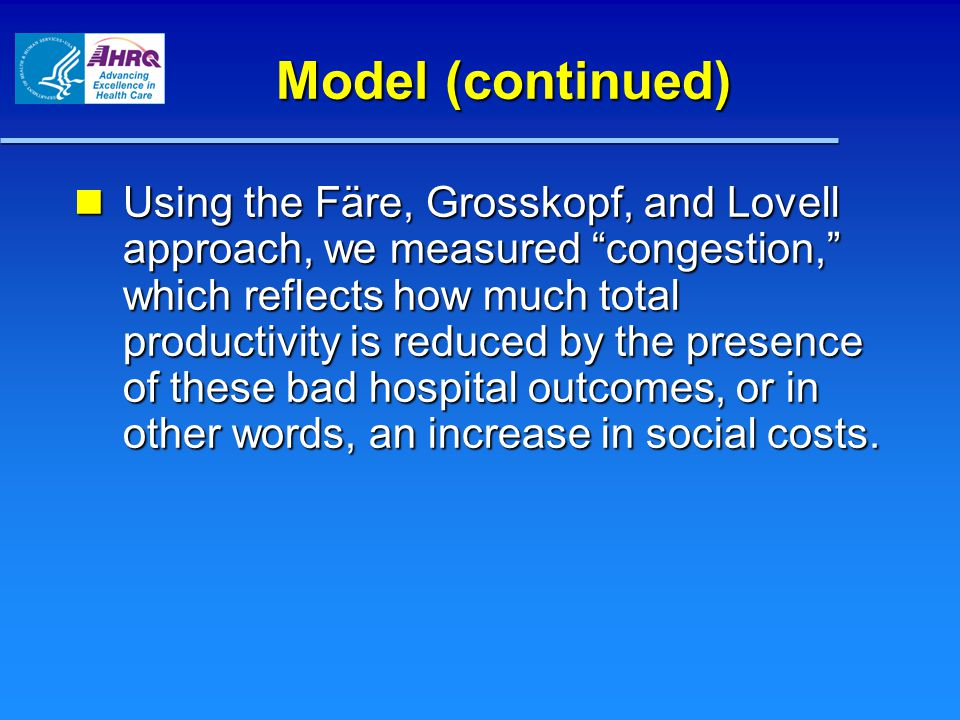 Model (continued) Using the Färe, Grosskopf, and Lovell approach, we measured congestion, which reflects how much total productivity is reduced by the presence of these bad hospital outcomes, or in other words, an increase in social costs.