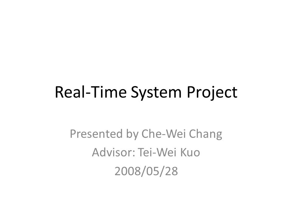 Real-Time System Project Presented by Che-Wei Chang Advisor: Tei-Wei Kuo 2008/05/28