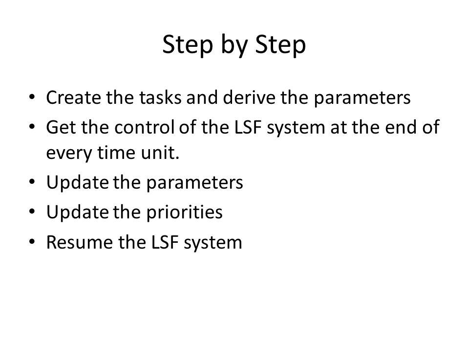 Step by Step Create the tasks and derive the parameters Get the control of the LSF system at the end of every time unit.