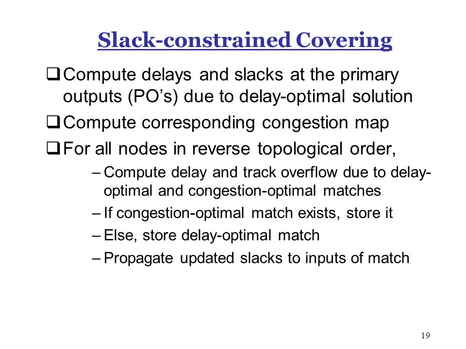19 Slack-constrained Covering  Compute delays and slacks at the primary outputs (PO's) due to delay-optimal solution  Compute corresponding congestion map  For all nodes in reverse topological order, –Compute delay and track overflow due to delay- optimal and congestion-optimal matches –If congestion-optimal match exists, store it –Else, store delay-optimal match –Propagate updated slacks to inputs of match