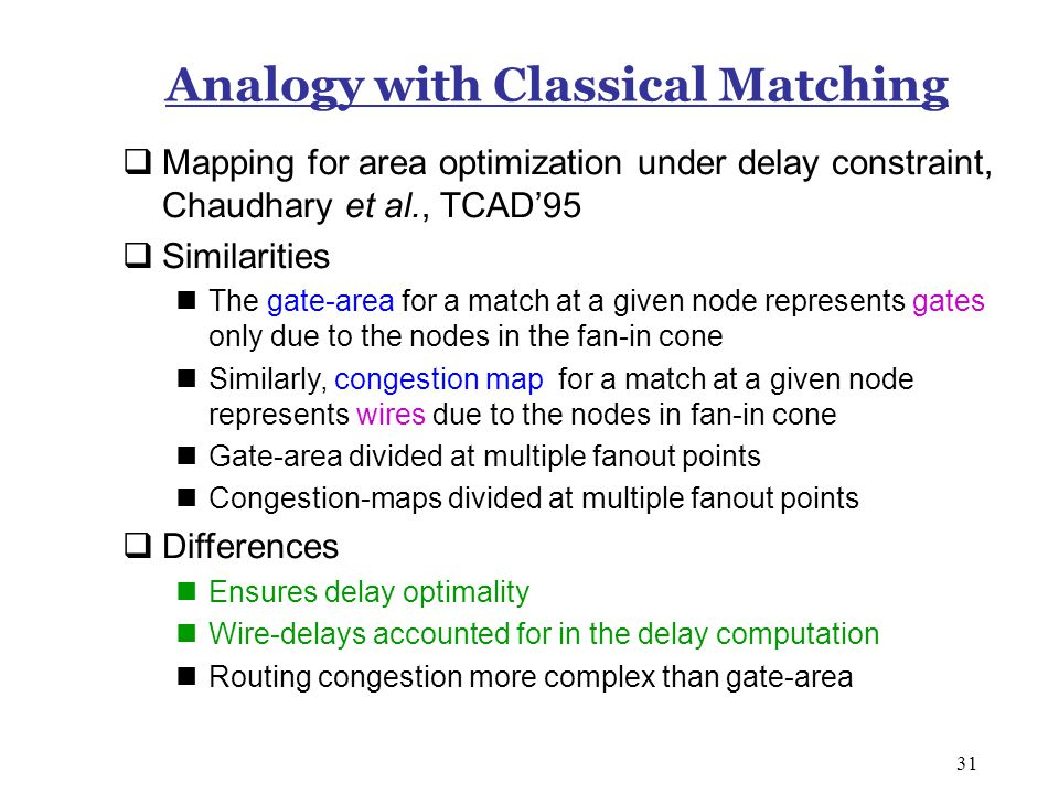31 Analogy with Classical Matching  Mapping for area optimization under delay constraint, Chaudhary et al., TCAD'95  Similarities The gate-area for a match at a given node represents gates only due to the nodes in the fan-in cone Similarly, congestion map for a match at a given node represents wires due to the nodes in fan-in cone Gate-area divided at multiple fanout points Congestion-maps divided at multiple fanout points  Differences Ensures delay optimality Wire-delays accounted for in the delay computation Routing congestion more complex than gate-area