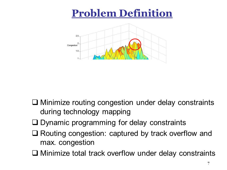 7 Problem Definition  Minimize routing congestion under delay constraints during technology mapping  Dynamic programming for delay constraints  Routing congestion: captured by track overflow and max.
