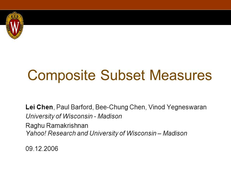 Composite Subset Measures Lei Chen, Paul Barford, Bee-Chung Chen, Vinod Yegneswaran University of Wisconsin - Madison Raghu Ramakrishnan Yahoo.