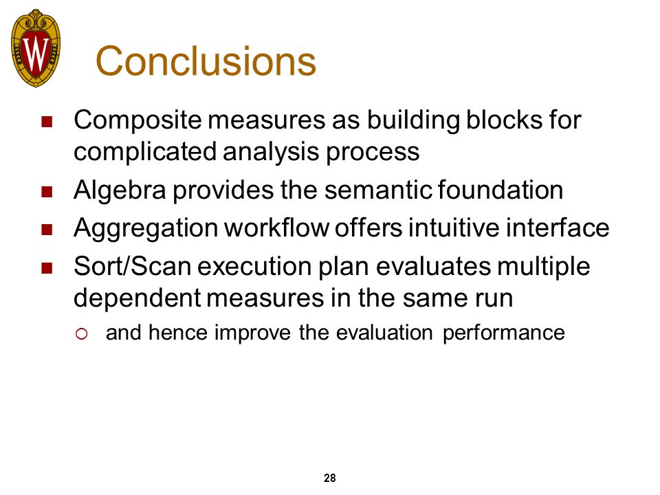 28 Conclusions Composite measures as building blocks for complicated analysis process Algebra provides the semantic foundation Aggregation workflow offers intuitive interface Sort/Scan execution plan evaluates multiple dependent measures in the same run  and hence improve the evaluation performance