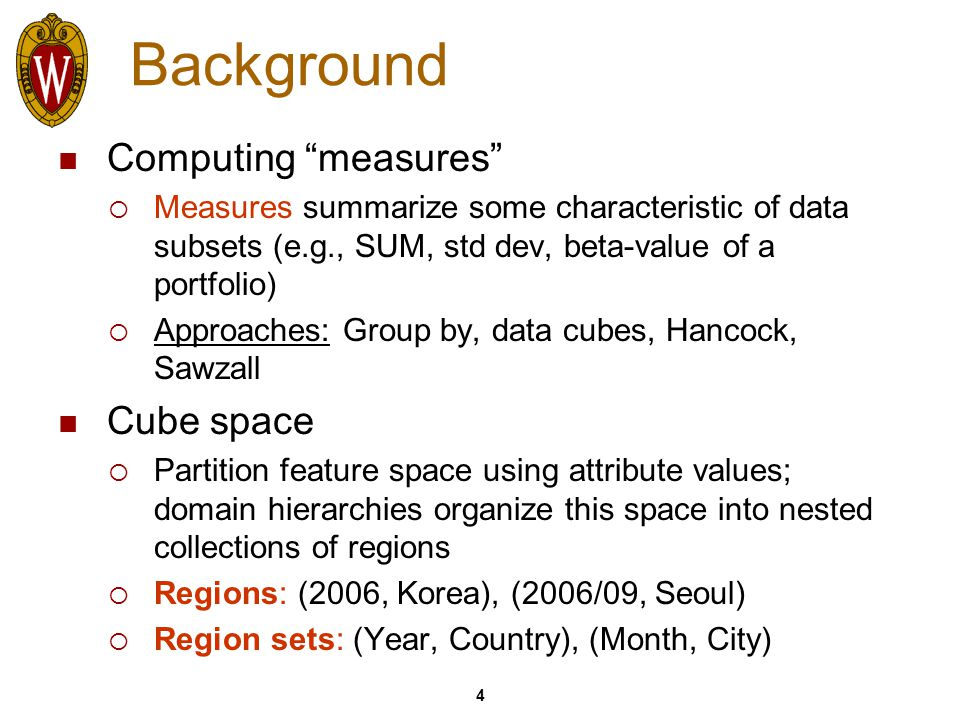 4 Background Computing measures  Measures summarize some characteristic of data subsets (e.g., SUM, std dev, beta-value of a portfolio)  Approaches: Group by, data cubes, Hancock, Sawzall Cube space  Partition feature space using attribute values; domain hierarchies organize this space into nested collections of regions  Regions: (2006, Korea), (2006/09, Seoul)  Region sets: (Year, Country), (Month, City)
