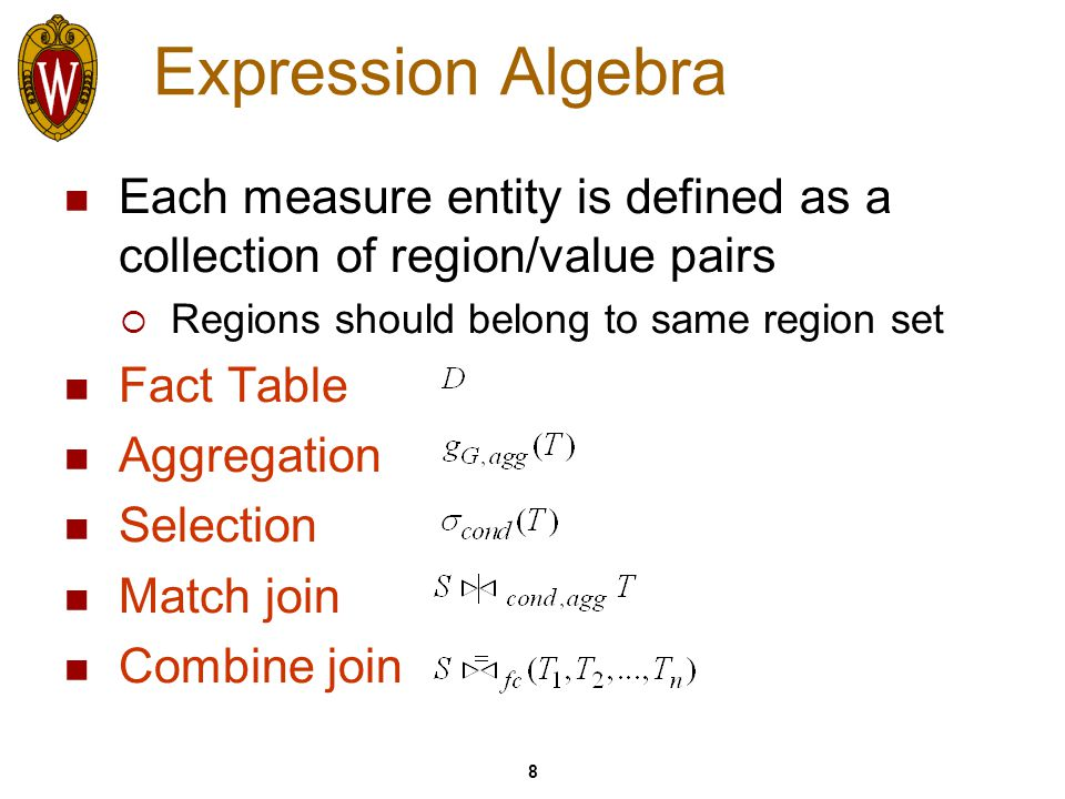 8 Expression Algebra Each measure entity is defined as a collection of region/value pairs  Regions should belong to same region set Fact Table Aggregation Selection Match join Combine join