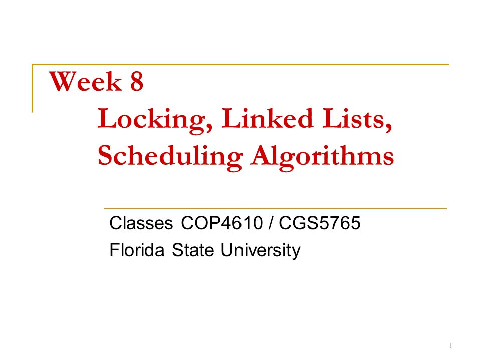 1 Week 8 Locking, Linked Lists, Scheduling Algorithms Classes COP4610 / CGS5765 Florida State University