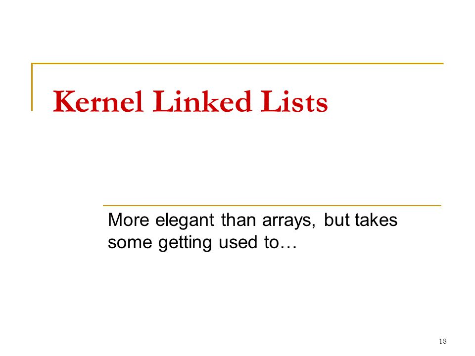 Kernel Linked Lists More elegant than arrays, but takes some getting used to… 18
