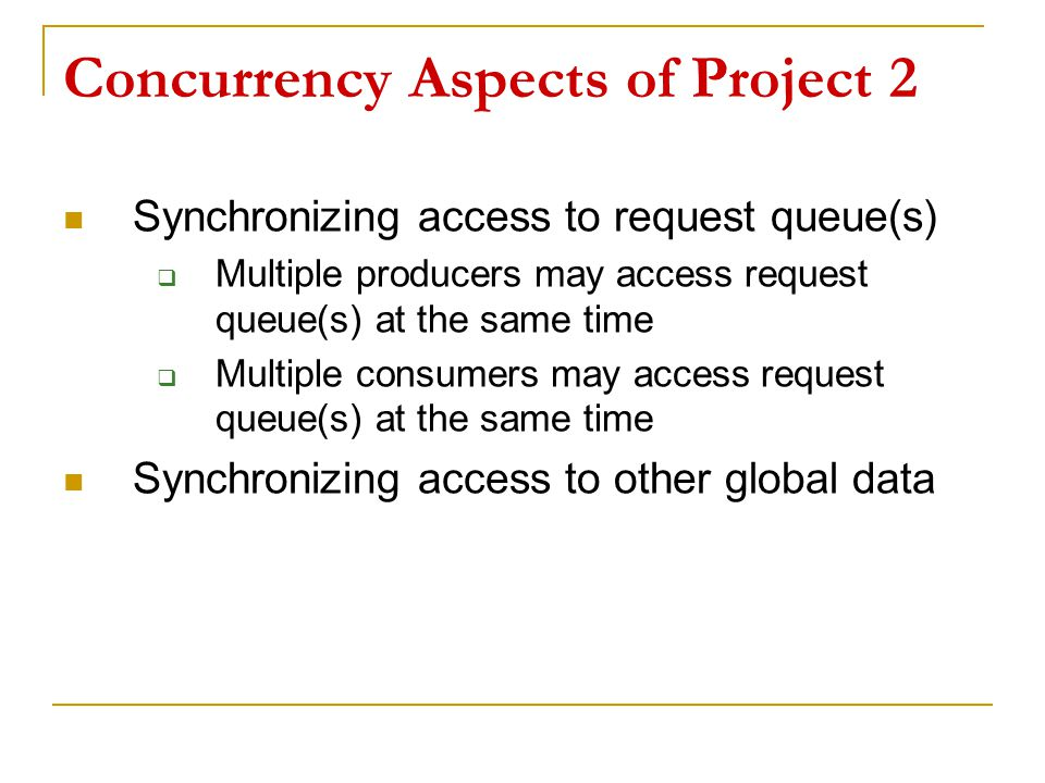 Concurrency Aspects of Project 2 Synchronizing access to request queue(s)  Multiple producers may access request queue(s) at the same time  Multiple