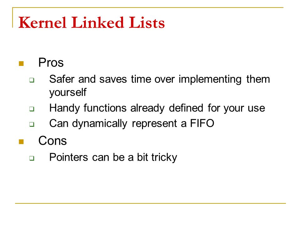 Kernel Linked Lists Pros  Safer and saves time over implementing them yourself  Handy functions already defined for your use  Can dynamically repre