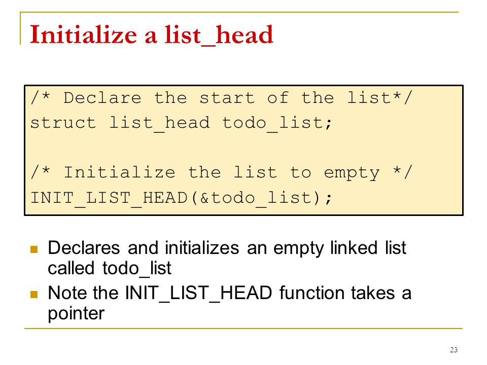Initialize a list_head /* Declare the start of the list*/ struct list_head todo_list; /* Initialize the list to empty */ INIT_LIST_HEAD(&todo_list); D
