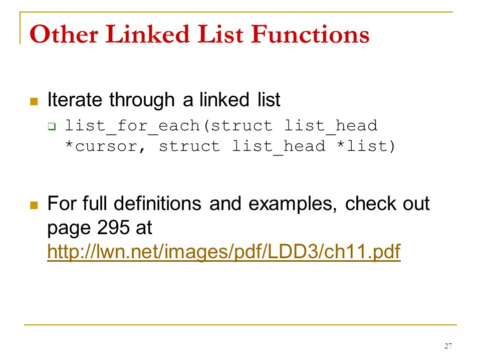 Other Linked List Functions Iterate through a linked list  list_for_each(struct list_head *cursor, struct list_head *list) For full definitions and e