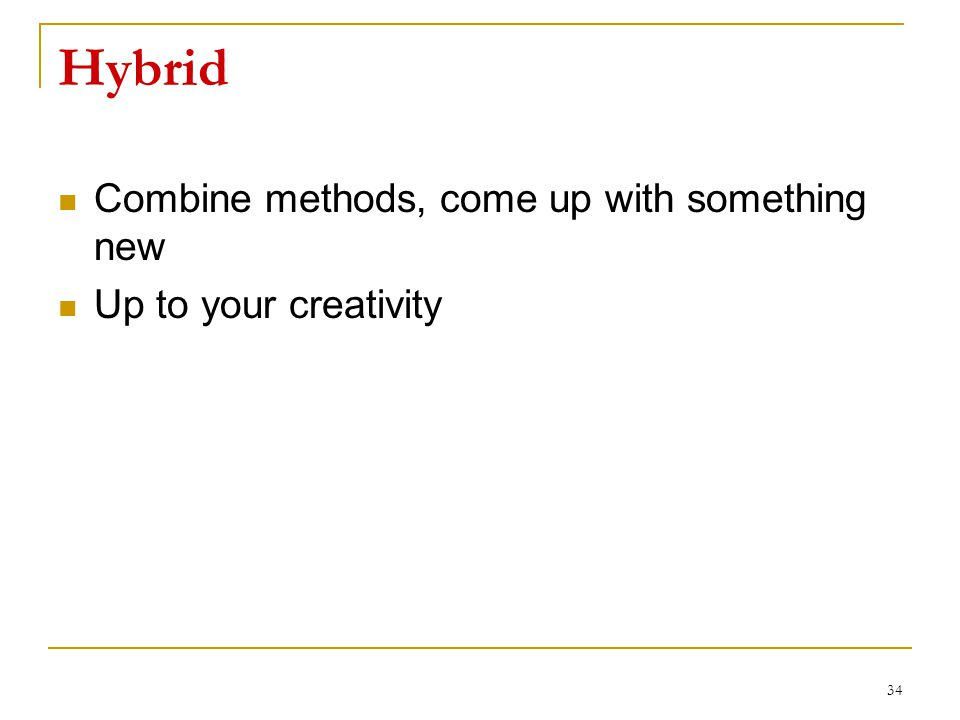 Hybrid Combine methods, come up with something new Up to your creativity 34