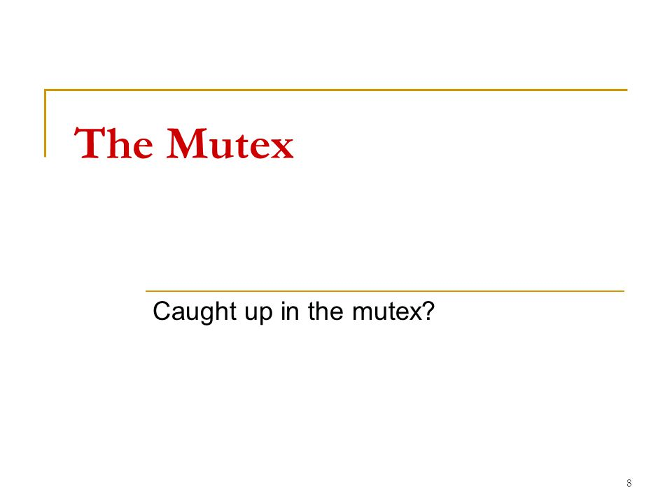 The Mutex Caught up in the mutex? 8