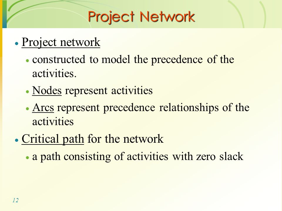 12 Project Network  Project network  constructed to model the precedence of the activities.  Nodes represent activities  Arcs represent precedence