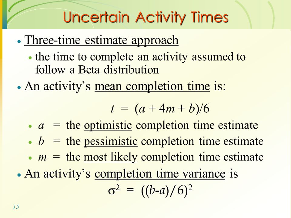 15  Three-time estimate approach  the time to complete an activity assumed to follow a Beta distribution  An activity's mean completion time is: t = (a + 4m + b)/6  a = the optimistic completion time estimate  b = the pessimistic completion time estimate  m = the most likely completion time estimate  An activity's completion time variance is  2 = (( b - a )/6) 2 Uncertain Activity Times