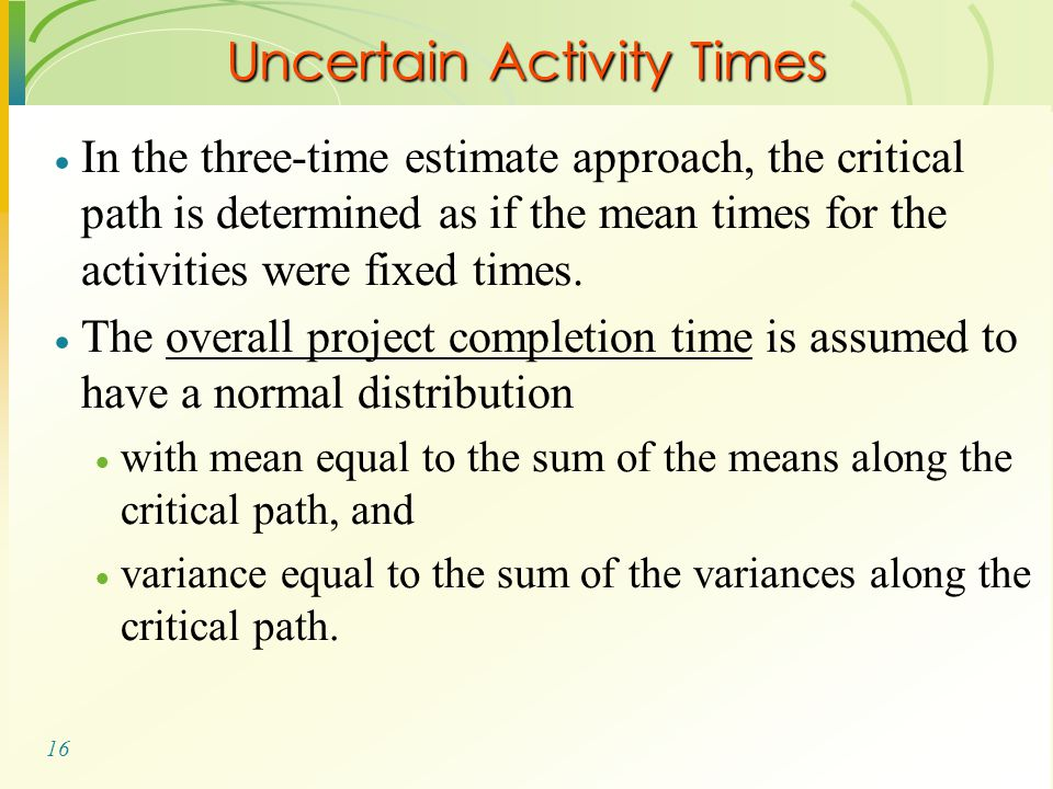 16 Uncertain Activity Times  In the three-time estimate approach, the critical path is determined as if the mean times for the activities were fixed