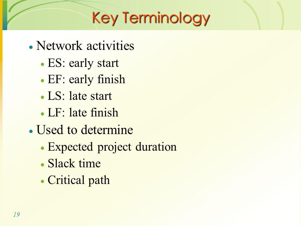 19  Network activities  ES: early start  EF: early finish  LS: late start  LF: late finish  Used to determine  Expected project duration  Slack time  Critical path Key Terminology