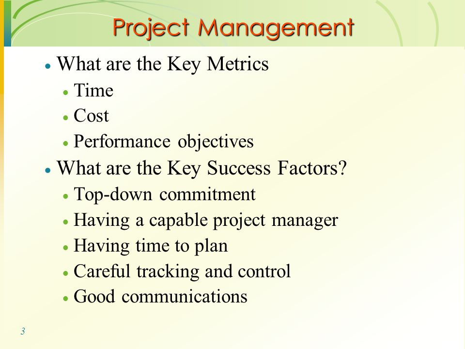 3 Project Management  What are the Key Metrics  Time  Cost  Performance objectives  What are the Key Success Factors?  Top-down commitment  Hav