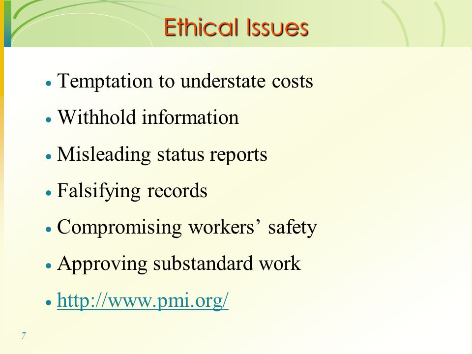 7  Temptation to understate costs  Withhold information  Misleading status reports  Falsifying records  Compromising workers' safety  Approving substandard work  http://www.pmi.org/ http://www.pmi.org/ Ethical Issues