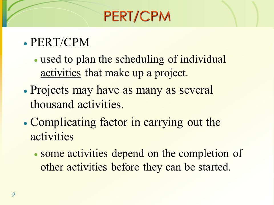 9 PERT/CPM  PERT/CPM  used to plan the scheduling of individual activities that make up a project.  Projects may have as many as several thousand a