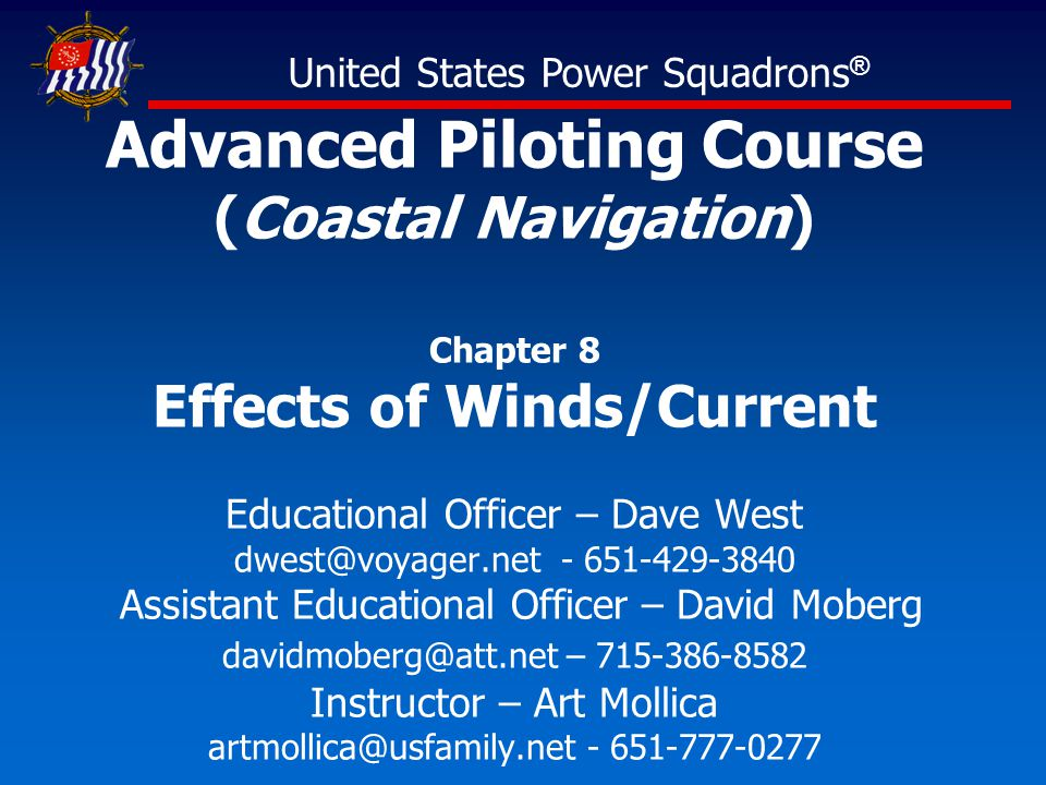 Advanced Piloting Course (Coastal Navigation) Chapter 8 Effects of Winds/Current Educational Officer – Dave West dwest@voyager.net - 651-429-3840 Assistant Educational Officer – David Moberg davidmoberg@att.net – 715-386-8582 Instructor – Art Mollica artmollica@usfamily.net - 651-777-0277 United States Power Squadrons ®