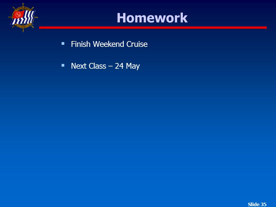 Slide 35  Finish Weekend Cruise  Next Class – 24 May Homework
