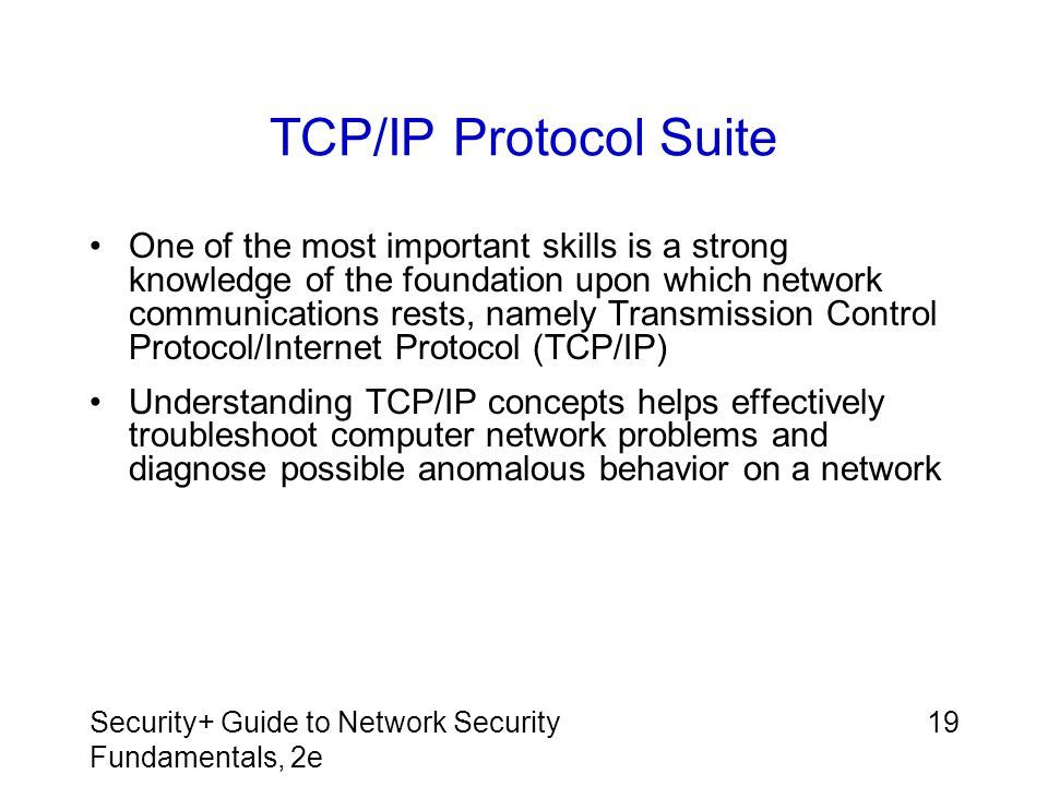 Security+ Guide to Network Security Fundamentals, 2e 19 TCP/IP Protocol Suite One of the most important skills is a strong knowledge of the foundation