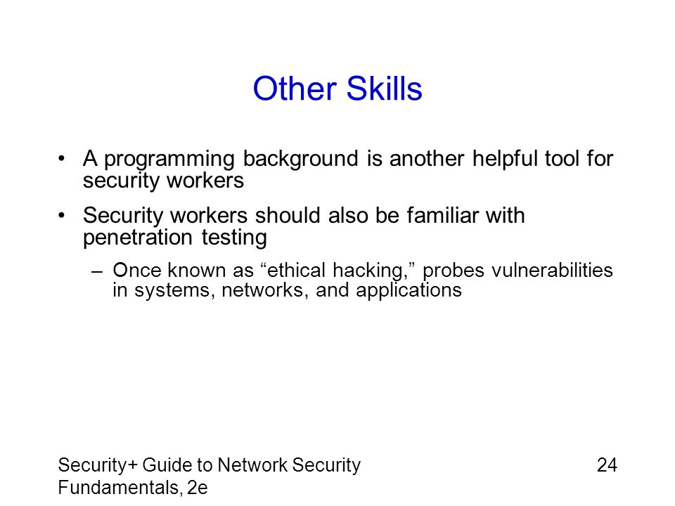 Security+ Guide to Network Security Fundamentals, 2e 24 Other Skills A programming background is another helpful tool for security workers Security wo