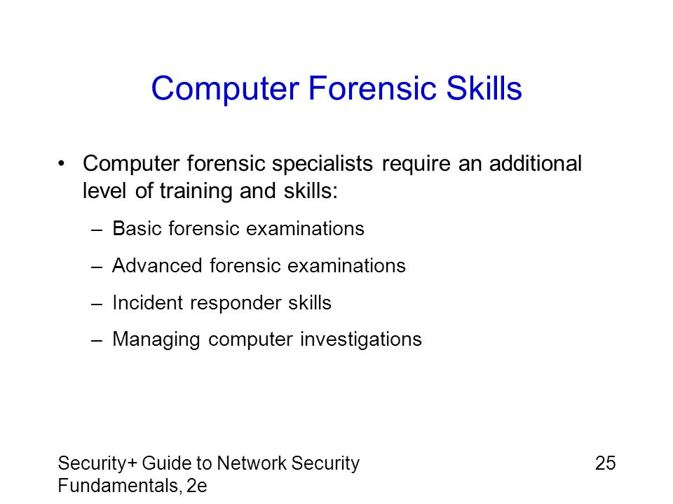 Security+ Guide to Network Security Fundamentals, 2e 25 Computer Forensic Skills Computer forensic specialists require an additional level of training