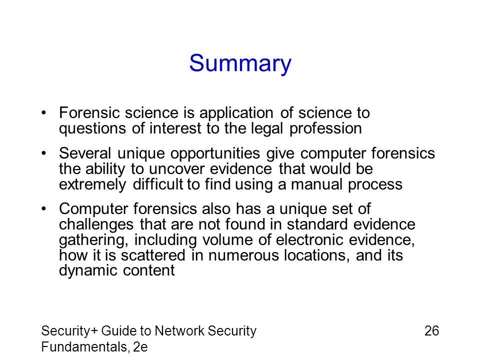Security+ Guide to Network Security Fundamentals, 2e 26 Summary Forensic science is application of science to questions of interest to the legal profe