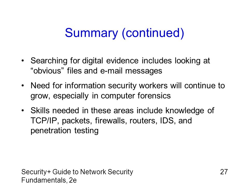"""Security+ Guide to Network Security Fundamentals, 2e 27 Summary (continued) Searching for digital evidence includes looking at """"obvious"""" files and e-m"""