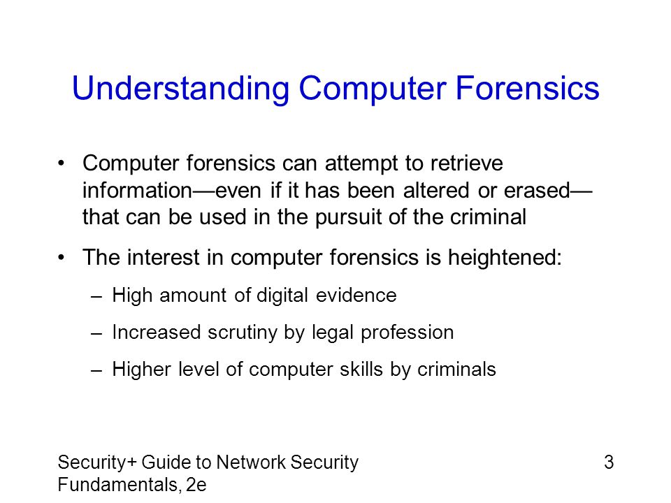 Security+ Guide to Network Security Fundamentals, 2e 4 Forensics Opportunities and Challenges Computer forensics creates opportunities to uncover evidence impossible to find using a manual process One reason that computer forensics specialists have this opportunity is due to the persistence of evidence –Electronic documents are more difficult to dispose of than paper documents