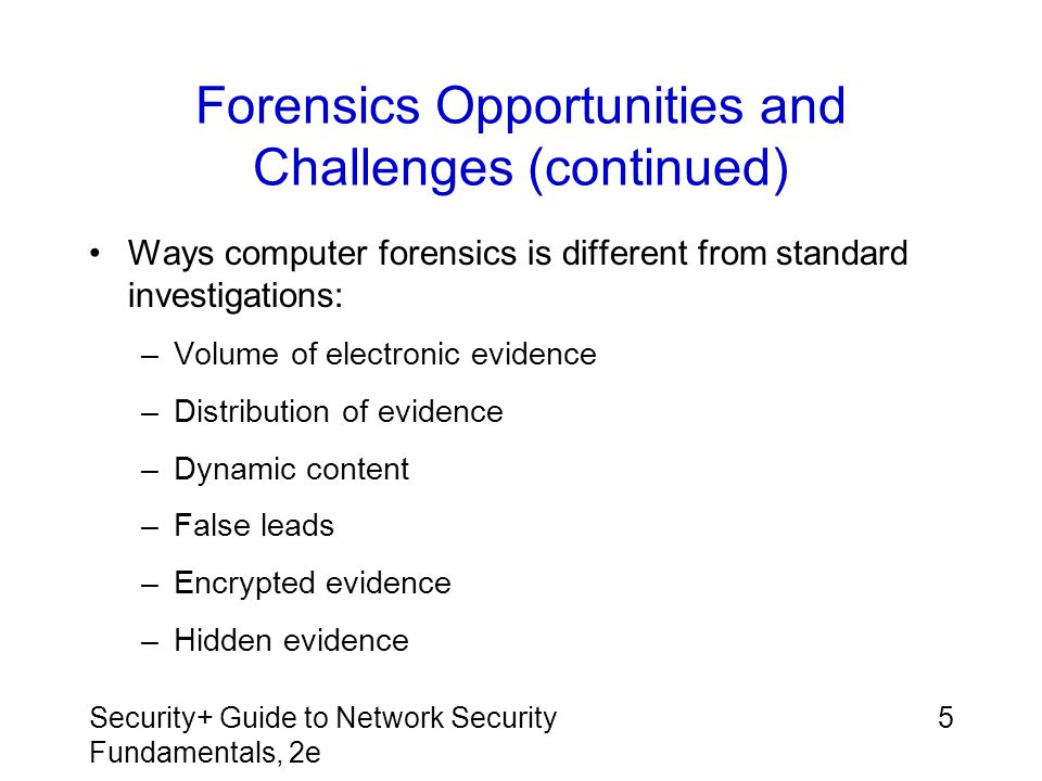 Security+ Guide to Network Security Fundamentals, 2e 26 Summary Forensic science is application of science to questions of interest to the legal profession Several unique opportunities give computer forensics the ability to uncover evidence that would be extremely difficult to find using a manual process Computer forensics also has a unique set of challenges that are not found in standard evidence gathering, including volume of electronic evidence, how it is scattered in numerous locations, and its dynamic content