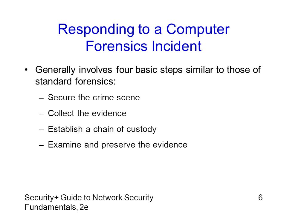 Security+ Guide to Network Security Fundamentals, 2e 27 Summary (continued) Searching for digital evidence includes looking at obvious files and e-mail messages Need for information security workers will continue to grow, especially in computer forensics Skills needed in these areas include knowledge of TCP/IP, packets, firewalls, routers, IDS, and penetration testing